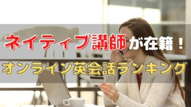 ネイティブ講師が在籍するオンライン英会話おすすめ7選【メリット・デメリット・選び方】