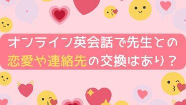 【恋愛禁止⁉】オンライン英会話で先生との恋愛や連絡先の交換はありかを解説