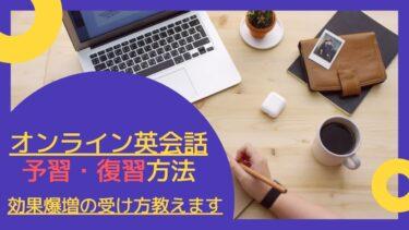 【効果爆増】オンライン英会話の正しい予習・復習方法|効果的な受け方の流れを解説