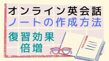 【復習効果倍増】英語フレーズが覚えられるオンライン英会話ノートの作成方法